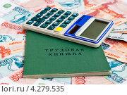 Купить «Трудовая книжка и калькулятор лежат на российских деньгах», эксклюзивное фото № 4279535, снято 8 февраля 2013 г. (c) Игорь Низов / Фотобанк Лори