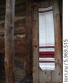 Купить «Украинский рушник висит на стене старого деревянного дома», фото № 5969515, снято 27 июня 2007 г. (c) Ирина Борсученко / Фотобанк Лори
