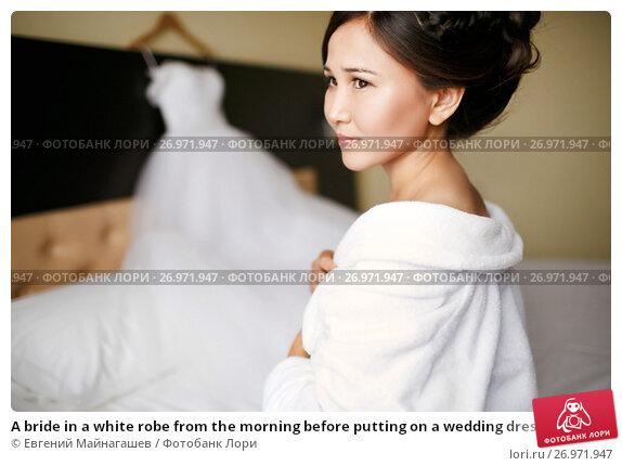 Купить «A bride in a white robe from the morning before putting on a wedding dress on a wedding day», фото № 26971947, снято 31 июля 2015 г. (c) Евгений Майнагашев / Фотобанк Лори