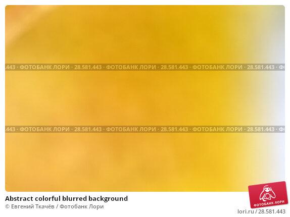Купить «Abstract colorful blurred background», фото № 28581443, снято 13 августа 2016 г. (c) Евгений Ткачёв / Фотобанк Лори