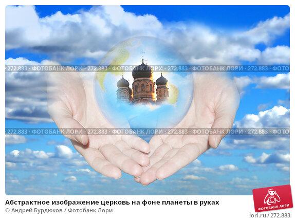 Абстрактное изображение церковь на фоне планеты в руках, фото № 272883, снято 16 сентября 2006 г. (c) Андрей Бурдюков / Фотобанк Лори