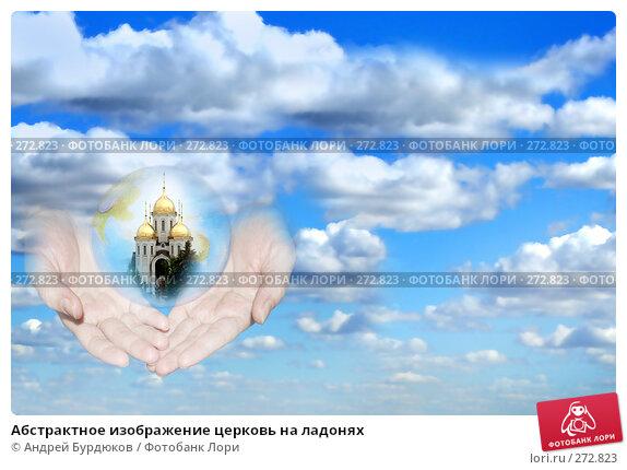 Абстрактное изображение церковь на ладонях, фото № 272823, снято 16 сентября 2006 г. (c) Андрей Бурдюков / Фотобанк Лори