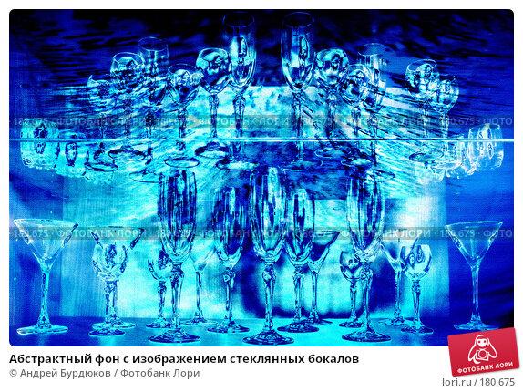 Абстрактный фон с изображением стеклянных бокалов, фото № 180675, снято 28 апреля 2017 г. (c) Андрей Бурдюков / Фотобанк Лори