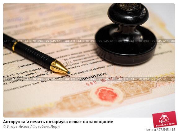 Авторучка и печать нотариуса лежат на завещание (2018 год). Редакционное фото, фотограф Игорь Низов / Фотобанк Лори