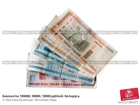 Купить «Банкноты 100000, 50000, 10000 рублей. Беларусь», фото № 246071, снято 26 апреля 2018 г. (c) Светлана Кучинская / Фотобанк Лори
