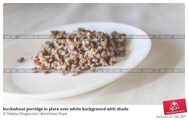 Купить «buckwheat porridge in plate over white background with shade», фото № 27196787, снято 27 августа 2017 г. (c) Tetiana Chugunova / Фотобанк Лори