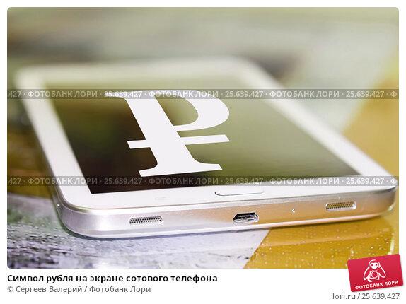 Купить «Cимвол рубля на экране сотового телефона», фото № 25639427, снято 13 января 2015 г. (c) Сергеев Валерий / Фотобанк Лори
