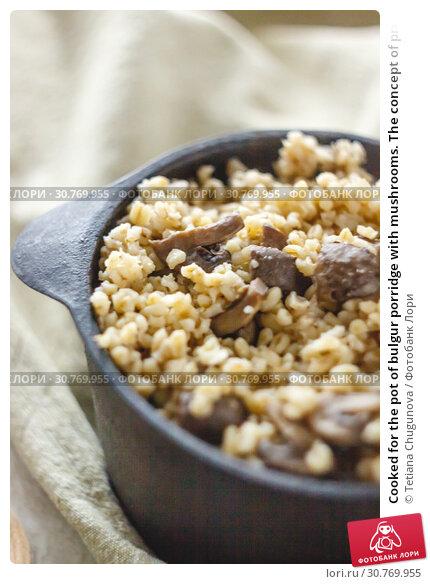 Купить «Cooked for the pot of bulgur porridge with mushrooms. The concept of proper healthy simple and wholesome food.», фото № 30769955, снято 2 декабря 2018 г. (c) Tetiana Chugunova / Фотобанк Лори