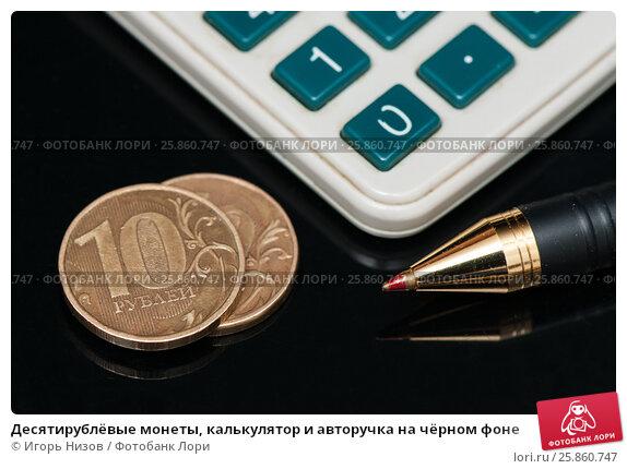 Десяти рублёвые монеты, калькулятор и авторучка на чёрном фоне, эксклюзивное фото № 25860747, снято 27 марта 2017 г. (c) Игорь Низов / Фотобанк Лори