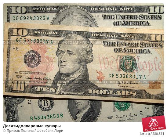 Десятидолларовые купюры, фото № 280311, снято 14 апреля 2008 г. (c) Примак Полина / Фотобанк Лори