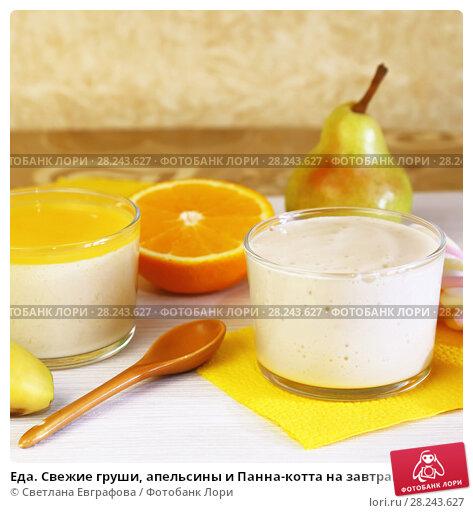 Купить «Еда. Свежие груши, апельсины и Панна-котта на завтрак. Итальянский молочный цитрусовый десерт из йогурта и сливок с грушей и апельсином.», фото № 28243627, снято 18 марта 2018 г. (c) Светлана Евграфова / Фотобанк Лори