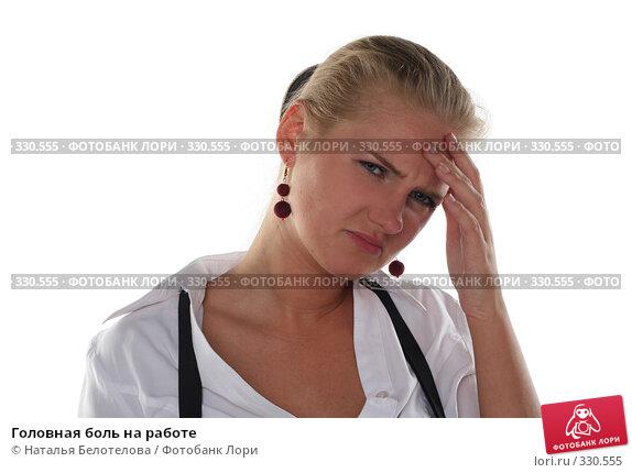 Головная боль на работе, фото № 330555, снято 1 июня 2008 г. (c) Наталья Белотелова / Фотобанк Лори