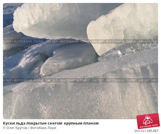 Куски льда покрытые снегом  крупным планом, фото № 240067, снято 23 февраля 2008 г. (c) Олег Крутов / Фотобанк Лори
