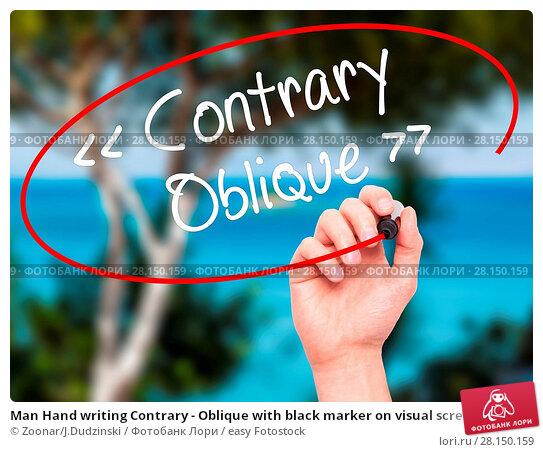Купить «Man Hand writing Contrary - Oblique with black marker on visual screen», фото № 28150159, снято 18 июня 2018 г. (c) easy Fotostock / Фотобанк Лори