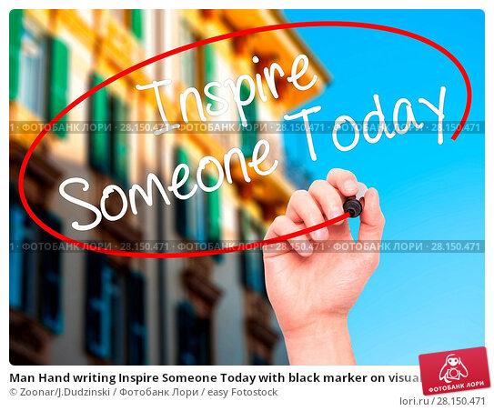 Купить «Man Hand writing Inspire Someone Today with black marker on visual screen», фото № 28150471, снято 19 июня 2018 г. (c) easy Fotostock / Фотобанк Лори