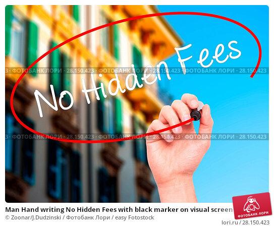 Купить «Man Hand writing No Hidden Fees with black marker on visual screen», фото № 28150423, снято 19 июня 2018 г. (c) easy Fotostock / Фотобанк Лори
