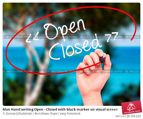 Купить «Man Hand writing Open - Closed with black marker on visual screen», фото № 28150223, снято 21 июня 2018 г. (c) easy Fotostock / Фотобанк Лори