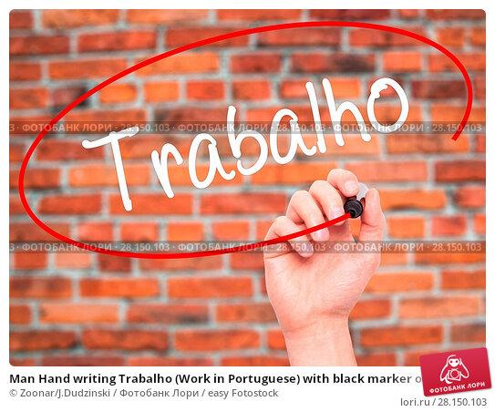Купить «Man Hand writing Trabalho (Work in Portuguese) with black marker on visual screen», фото № 28150103, снято 18 июня 2018 г. (c) easy Fotostock / Фотобанк Лори
