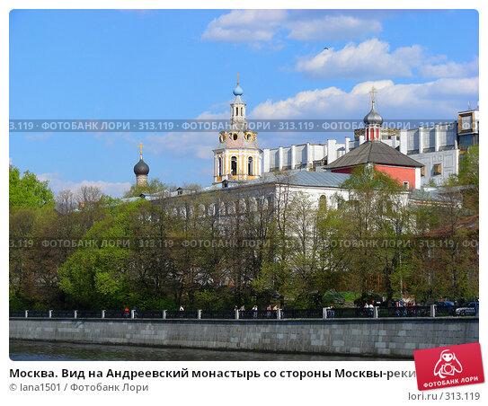 Москва. Вид на Андреевский монастырь со стороны Москвы-реки, эксклюзивное фото № 313119, снято 27 апреля 2008 г. (c) lana1501 / Фотобанк Лори