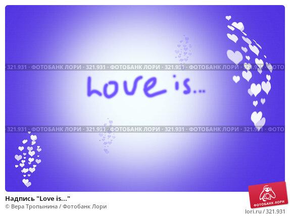 """Купить «Надпись """"Love is...""""», иллюстрация № 321931 (c) Вера Тропынина / Фотобанк Лори"""
