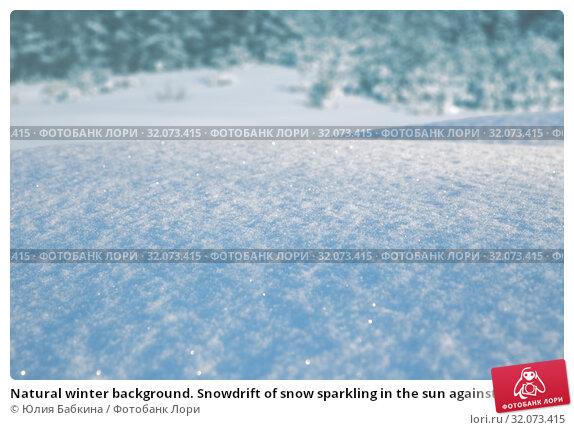 Купить «Natural winter background. Snowdrift of snow sparkling in the sun against backdrop of winter forest», фото № 32073415, снято 6 марта 2019 г. (c) Юлия Бабкина / Фотобанк Лори