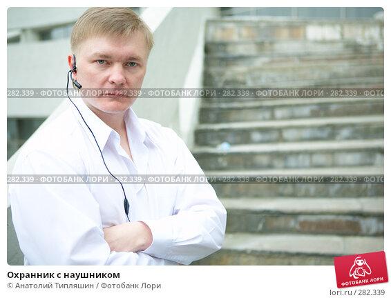 Охранник с наушником, фото № 282339, снято 11 мая 2008 г. (c) Анатолий Типляшин / Фотобанк Лори