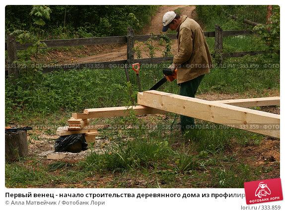 """Первый венец - начало строительства деревянного дома из профилированного бруса с соединением """"в лапу"""", фото № 333859, снято 13 июня 2008 г. (c) Алла Матвейчик / Фотобанк Лори"""