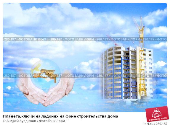 Планета,ключи на ладонях на фоне строительства дома, фото № 280187, снято 16 сентября 2006 г. (c) Андрей Бурдюков / Фотобанк Лори