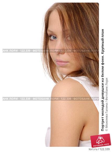 Портрет молодой девушки на белом фоне. Крупный план, фото № 122339, снято 28 октября 2007 г. (c) Моисеева Галина / Фотобанк Лори
