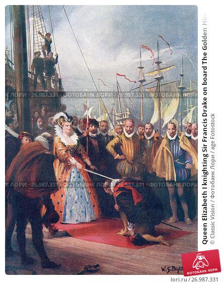 Queen Elizabeth I knighting Sir Francis Drake on board The Golden Hind at Deptford 4th April, 1581. Elizabeth I,aka The Virgin Queen, Gloriana or Good... Редакционное фото, фотограф Classic Vision / age Fotostock / Фотобанк Лори