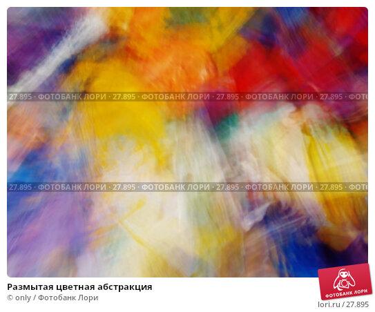 Размытая цветная абстракция, фото № 27895, снято 18 февраля 2007 г. (c) only / Фотобанк Лори