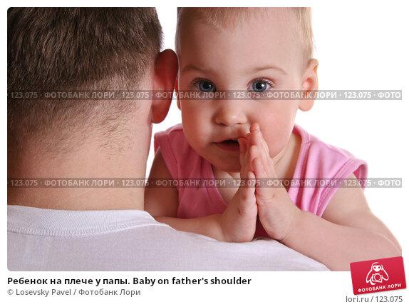 Ребенок на плече у папы. Baby on father's shoulder, фото № 123075, снято 7 апреля 2006 г. (c) Losevsky Pavel / Фотобанк Лори
