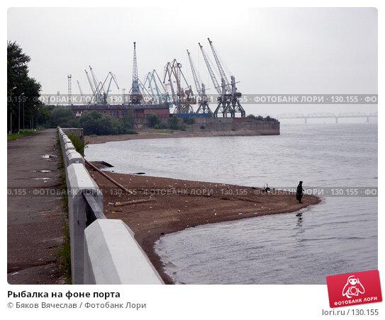 Рыбалка на фоне порта, фото № 130155, снято 5 августа 2007 г. (c) Бяков Вячеслав / Фотобанк Лори