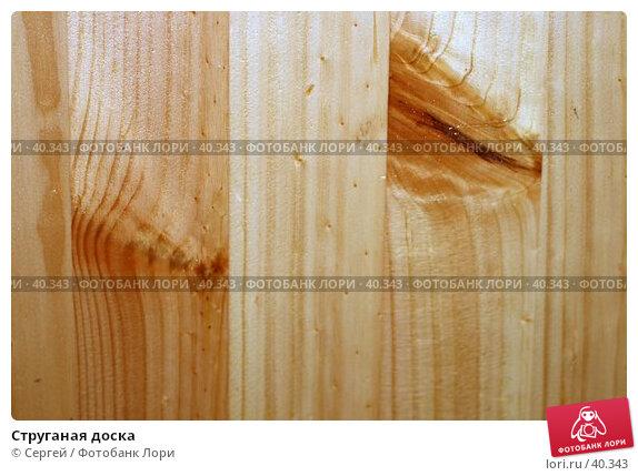Струганая доска, фото № 40343, снято 6 мая 2007 г. (c) Сергей / Фотобанк Лори