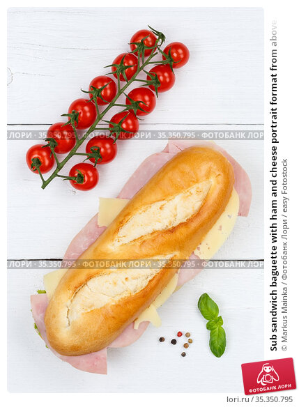 Sub sandwich baguette with ham and cheese portrait format from above... Стоковое фото, фотограф Markus Mainka / easy Fotostock / Фотобанк Лори