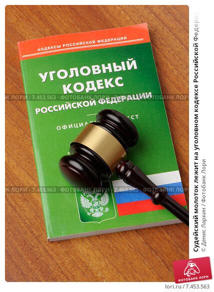 Купить «Судейский молоток лежит на уголовном кодексе Российской Федерации», фото № 7453563, снято 30 апреля 2015 г. (c) Денис Ларкин / Фотобанк Лори
