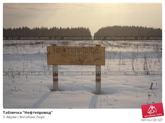 "Купить «Табличка ""Нефтепровод""», фото № 23127, снято 9 марта 2007 г. (c) Аврам / Фотобанк Лори"