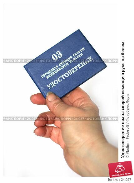 Купить «Удостоверение врача скорой помощи в руке на белом», фото № 24027, снято 16 марта 2007 г. (c) Vladimir Fedoroff / Фотобанк Лори