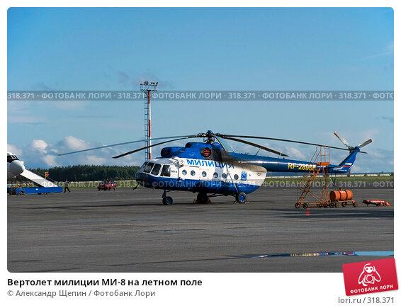 Вертолет милиции МИ-8 на летном поле, эксклюзивное фото № 318371, снято 5 июня 2008 г. (c) Александр Щепин / Фотобанк Лори