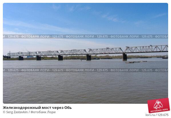 Купить «Железнодорожный мост через Обь», фото № 129675, снято 9 мая 2005 г. (c) Serg Zastavkin / Фотобанк Лори