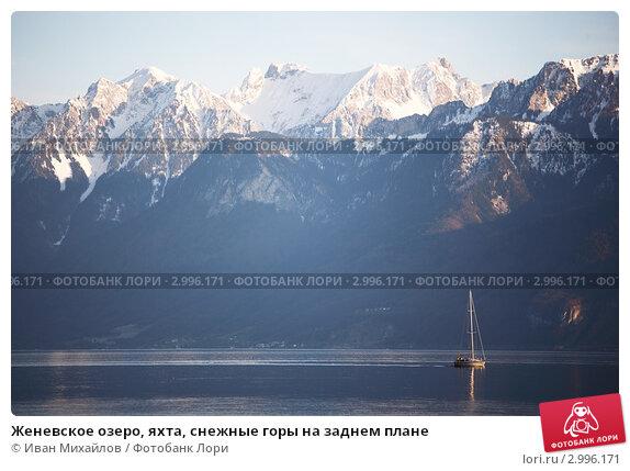 Купить «Женевское озеро, яхта, снежные горы на заднем плане», фото № 2996171, снято 19 марта 2019 г. (c) Иван Михайлов / Фотобанк Лори