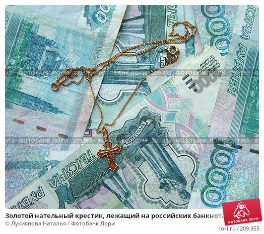 Золотой нательный крестик, лежащий на российских банкнотах, фото № 209955, снято 17 февраля 2008 г. (c) Лукиянова Наталья / Фотобанк Лори